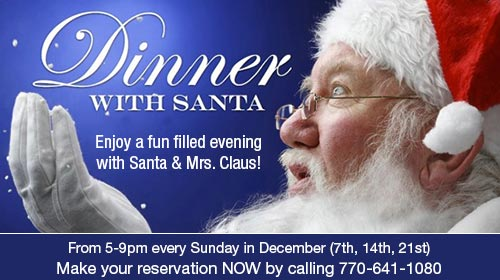 DINNER WITH SANTA – Enjoy a fun filled evening with Santa & Mrs. Claus! From 5-9pm every Sunday in December (1st, 8th, 15th, 22nd). Make your reservation NOW by calling 770-641-1080